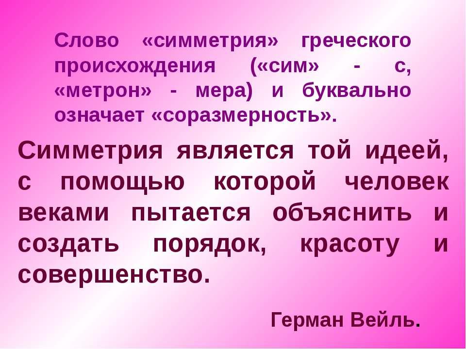 Слово «симметрия» греческого происхождения («сим» - с, «метрон» - мера) и бук...