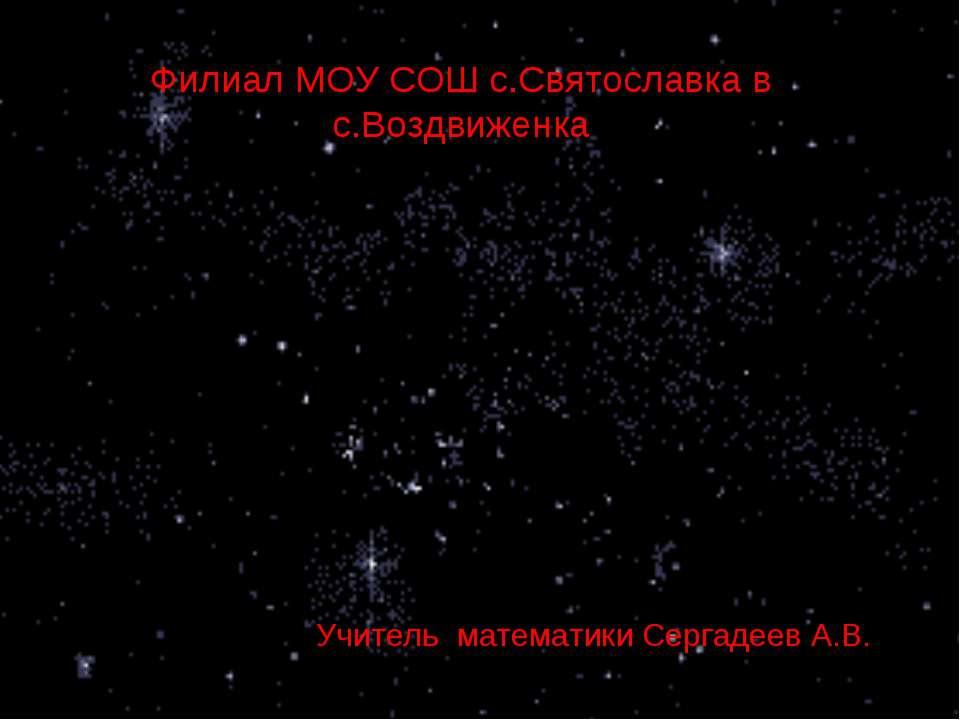 Учитель математики Сергадеев А.В. Филиал МОУ СОШ с.Святославка в с.Воздвиженка