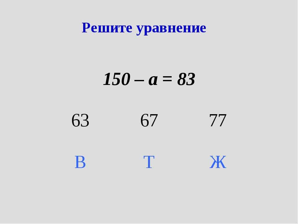 Решите уравнение 150 – а = 83 63 67 77 В Т Ж