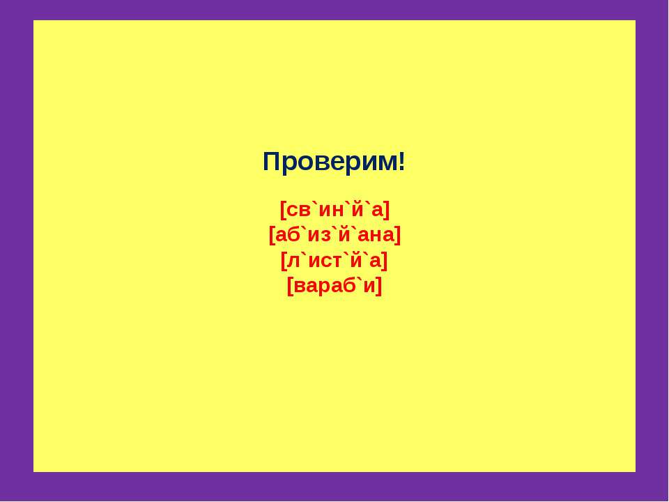 Проверим! [св`ин`й`а] [аб`из`й`ана] [л`ист`й`а] [вараб`и]