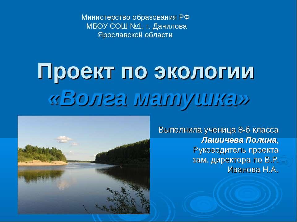 Проект по экологии «Волга матушка» Министерство образования РФ МБОУ СОШ №1, г...