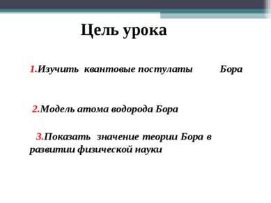 1.Изучить квантовые постулаты Бора 2.Модель атома водорода Бора 3.Показать ...