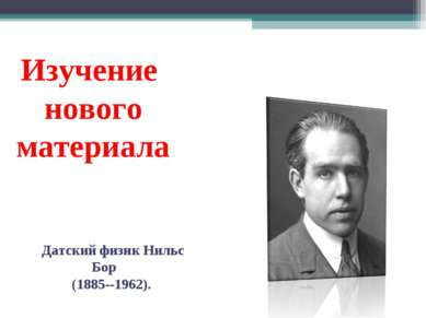 Изучение нового материала Датский физик Нильс Бор (1885--1962).