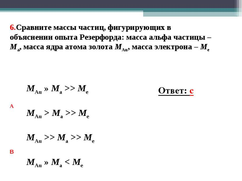 6.Сравните массы частиц, фигурирующих в объяснении опыта Резерфорда: масса ал...