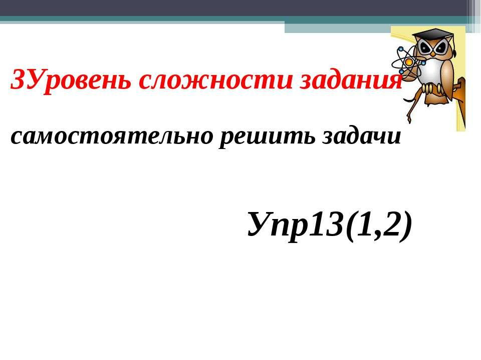3Уровень сложности задания самостоятельно решить задачи Упр13(1,2)