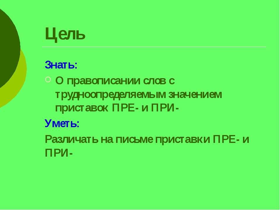 Цель Знать: О правописании слов с трудноопределяемым значением приставок ПРЕ-...
