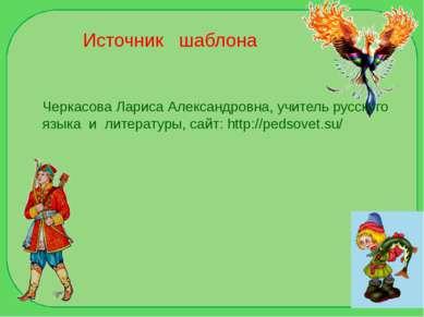 Источник шаблона Черкасова Лариса Александровна, учитель русского языка и лит...
