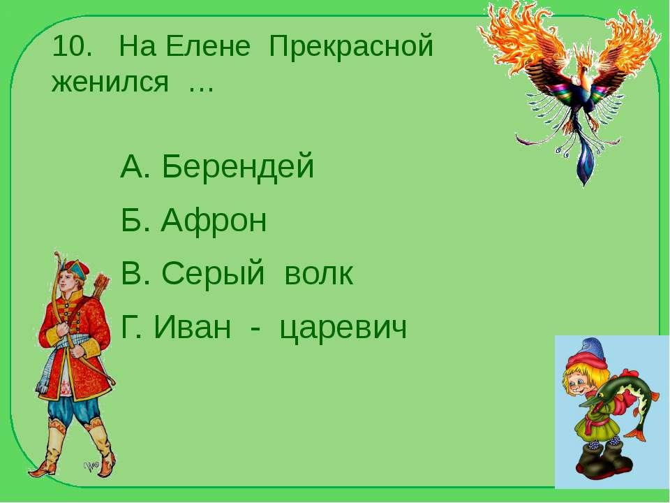 10. На Елене Прекрасной женился … А. Берендей Б. Афрон В. Серый волк Г. Иван ...