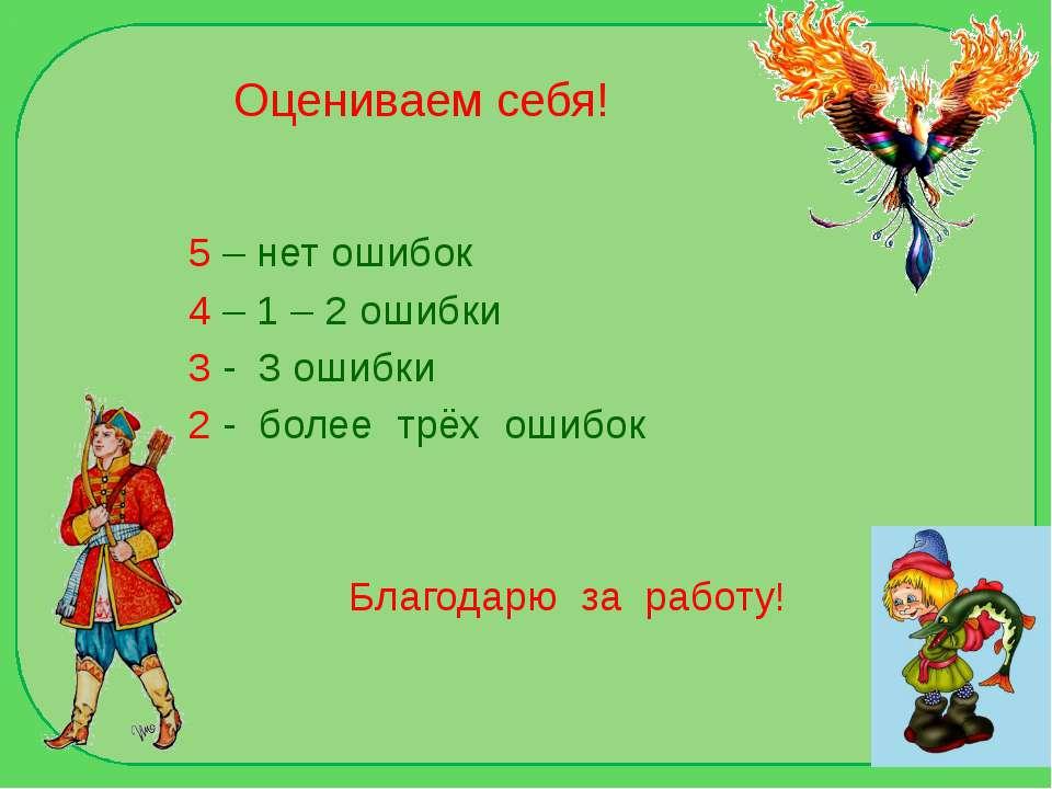 Оцениваем себя! 5 – нет ошибок 4 – 1 – 2 ошибки 3 - 3 ошибки 2 - более трёх о...