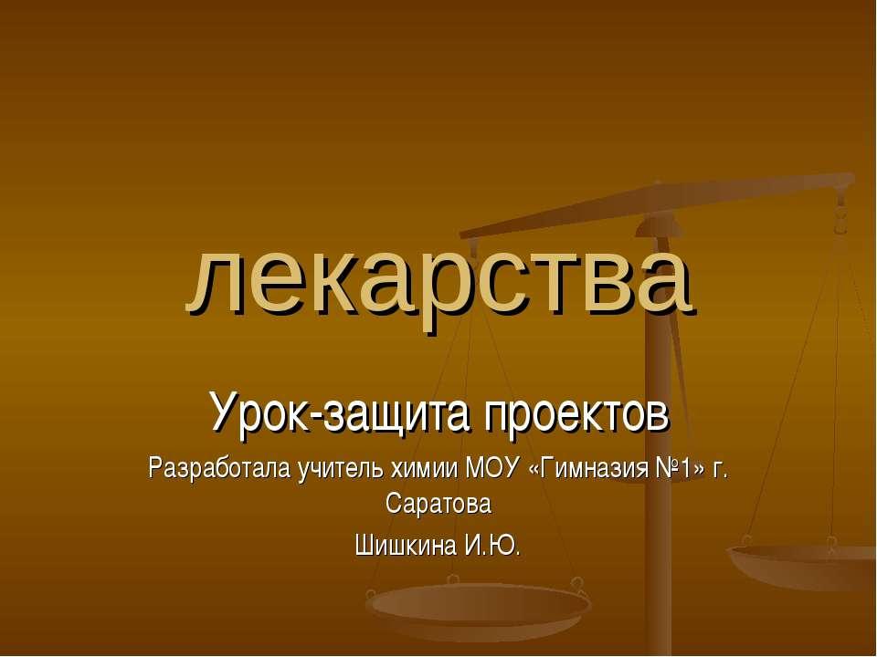 лекарства Урок-защита проектов Разработала учитель химии МОУ «Гимназия №1» г....