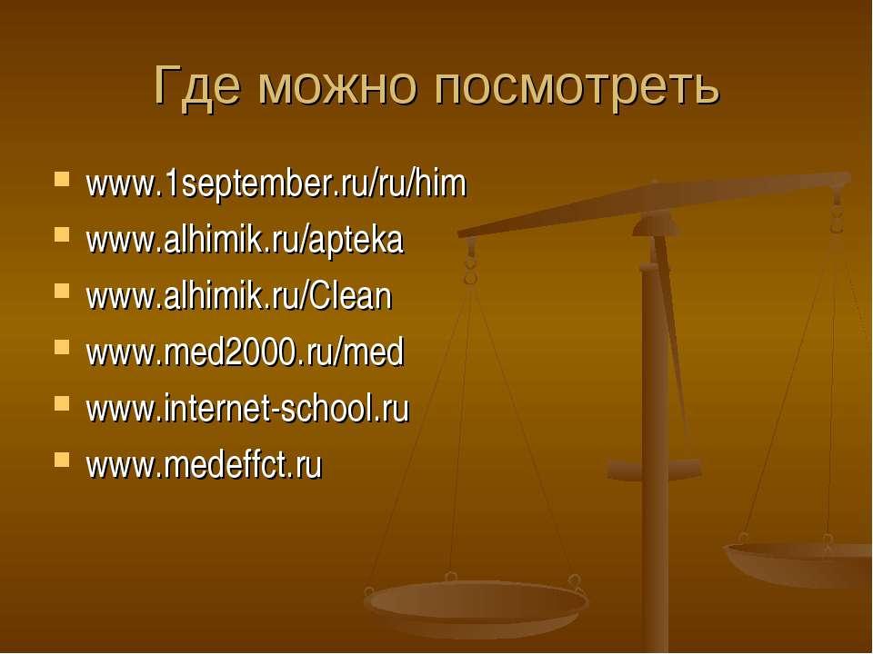 Где можно посмотреть www.1september.ru/ru/him www.alhimik.ru/apteka www.alhim...