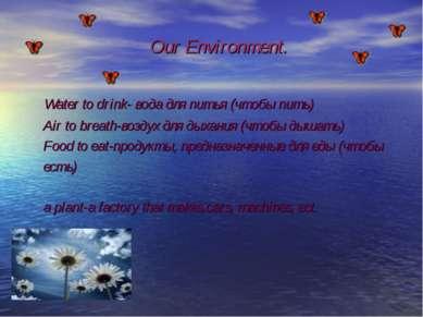 Our Environment. Water to drink- вода для питья (чтобы пить) Air to breath-во...