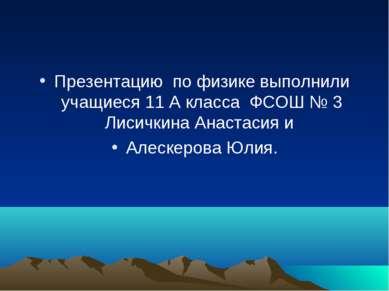 Презентацию по физике выполнили учащиеся 11 А класса ФСОШ № 3 Лисичкина Анаст...