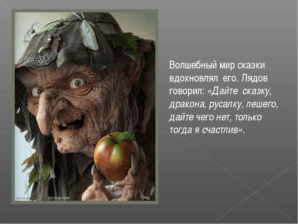 Волшебный мир сказки вдохновлял его. Лядов говорил: «Дайте сказку, дракона,...