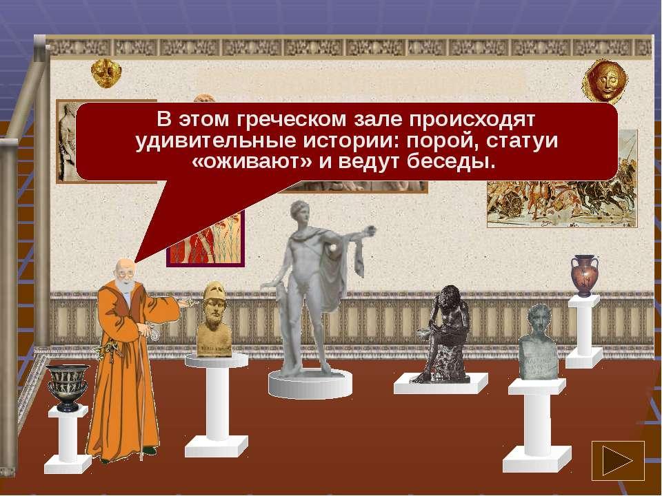 В этом греческом зале происходят удивительные истории: порой, статуи «оживают...
