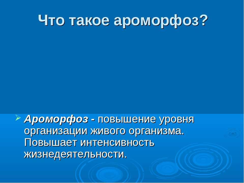 Что такое ароморфоз? Ароморфоз - повышение уровня организации живого организм...