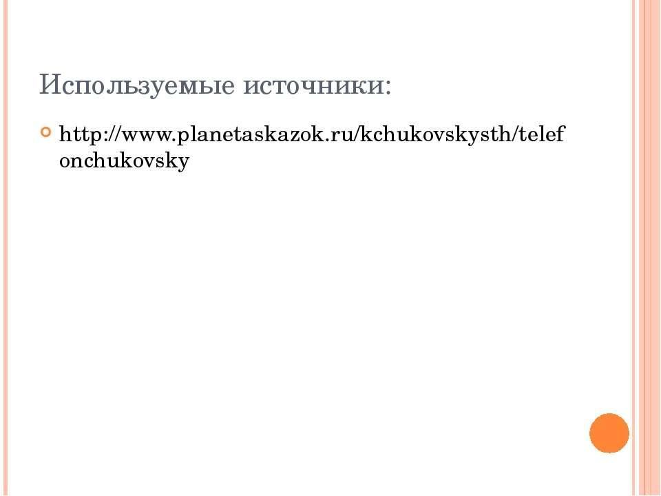 Используемые источники: http://www.planetaskazok.ru/kchukovskysth/telefonchuk...