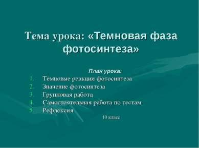 Тема урока: «Темновая фаза фотосинтеза» План урока: Темновые реакции фотосинт...