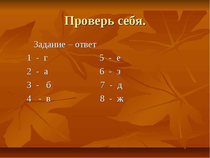 Проверь себя. Задание – ответ 1 - г 5 - е 2 - а 6 - з 3 - б 7 - д 4 - в 8 - ж