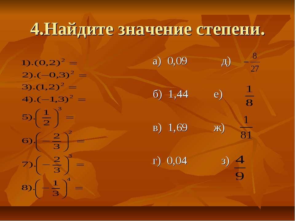 4.Найдите значение степени. а) 0,09 д) б) 1,44 е) в) 1,69 ж) г) 0,04 з)