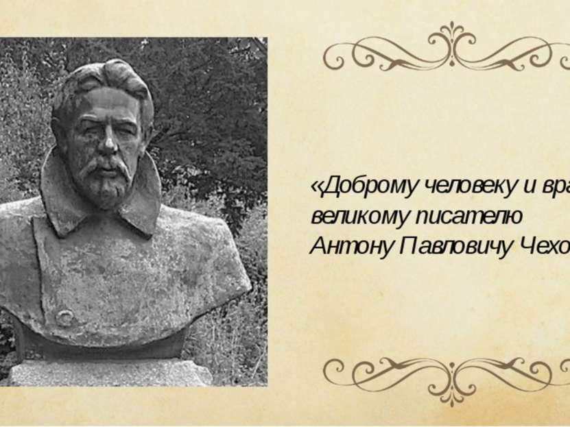 «Доброму человеку и врачу, великому писателю Антону Павловичу Чехову».