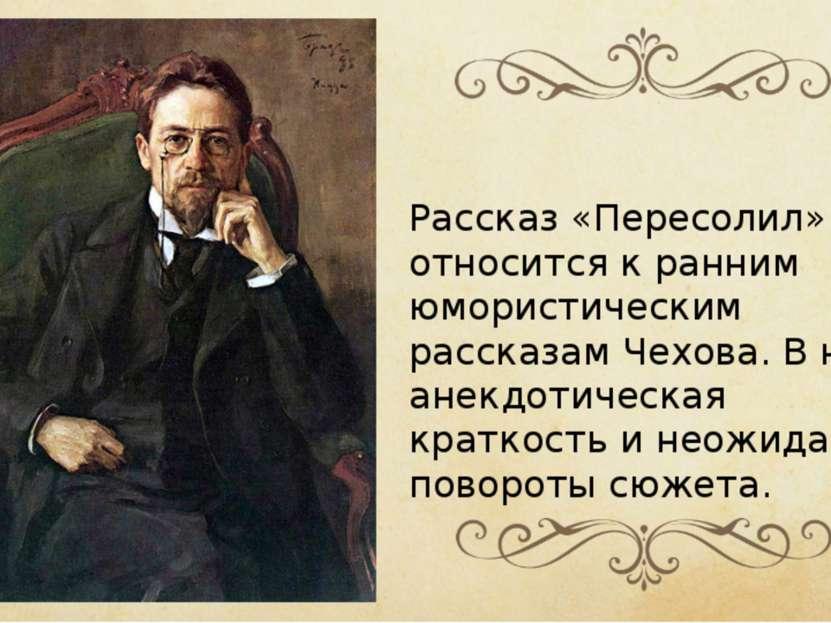 Рассказ «Пересолил» относится к ранним юмористическим рассказам Чехова. В нём...