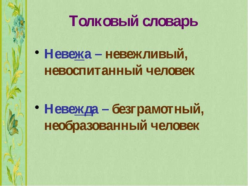 Толковый словарь Невежа – невежливый, невоспитанный человек Невежда – безграм...