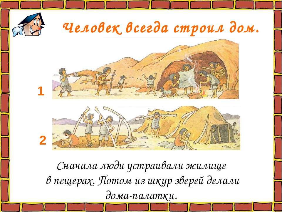 Человек всегда строил дом. Сначала люди устраивали жилище в пещерах. Потом из...