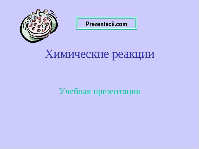Химические реакции Учебная презентация Prezentacii.com