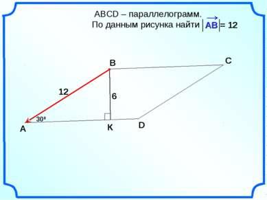 АВСD – параллелограмм. По данным рисунка найти А В С D 300 6 К 12 = 12
