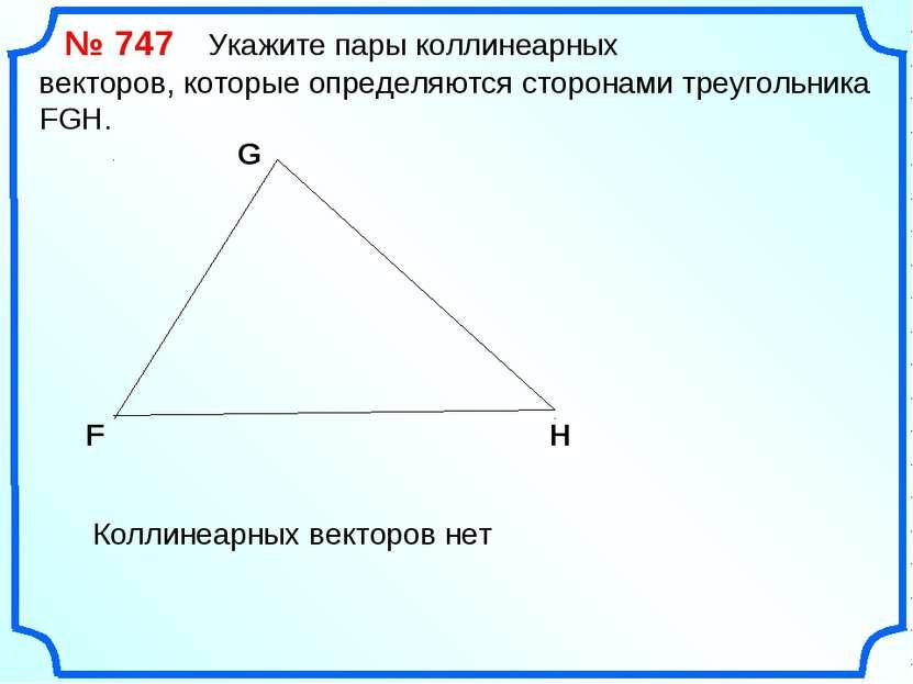 № 747 Укажите пары коллинеарных векторов, которые определяются сторонами треу...