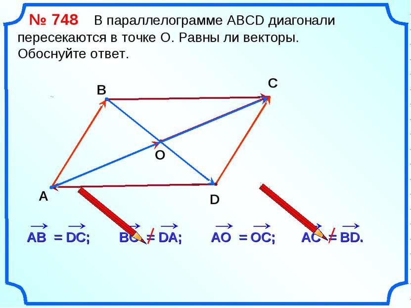 № 748 В параллелограмме АВСD диагонали пересекаются в точке О. Равны ли векто...