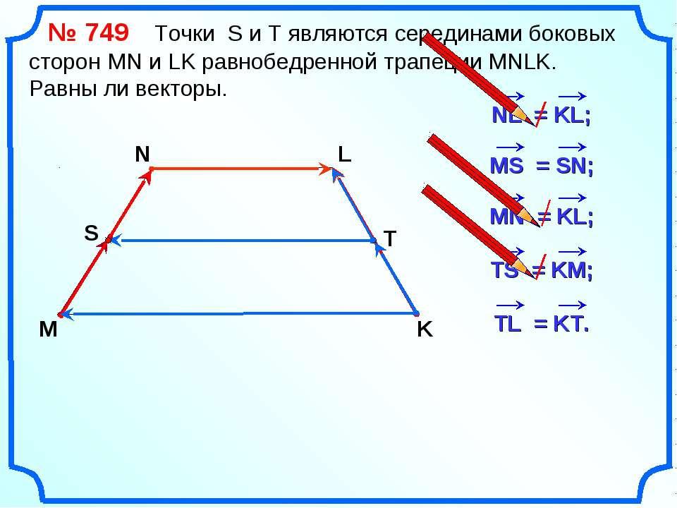 № 749 Точки S и Т являются серединами боковых сторон MN и LK равнобедренной т...