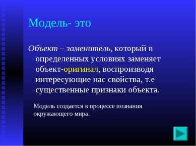 Модель- это Объект – заменитель, который в определенных условиях заменяет объ...