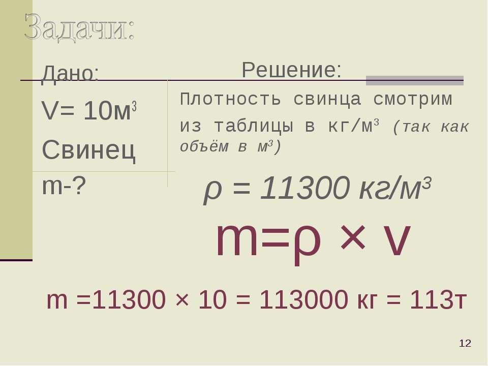 Дано: V= 10м3 Свинец m-? * Плотность свинца смотрим из таблицы в кг/м3 (так к...