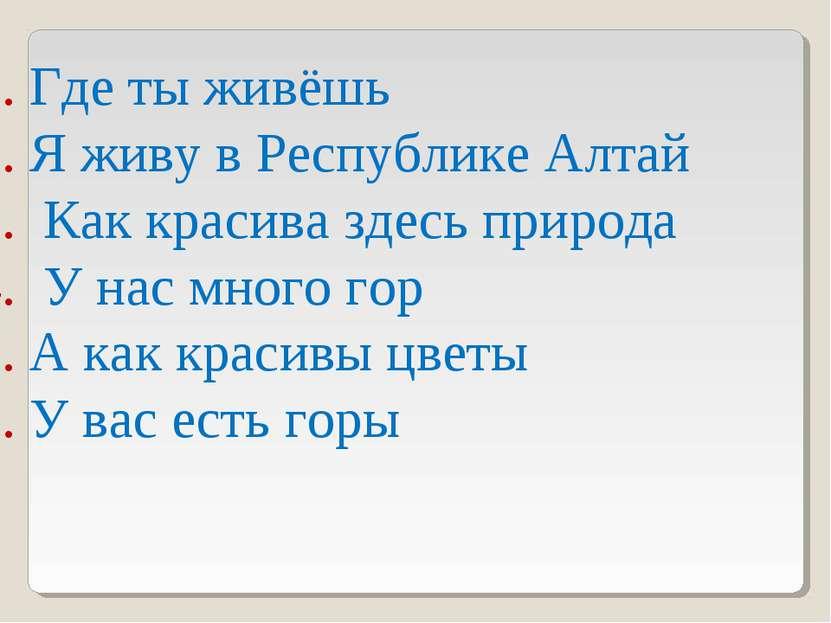 1. Где ты живёшь 2. Я живу в Республике Алтай 3. Как красива здесь природа 4....