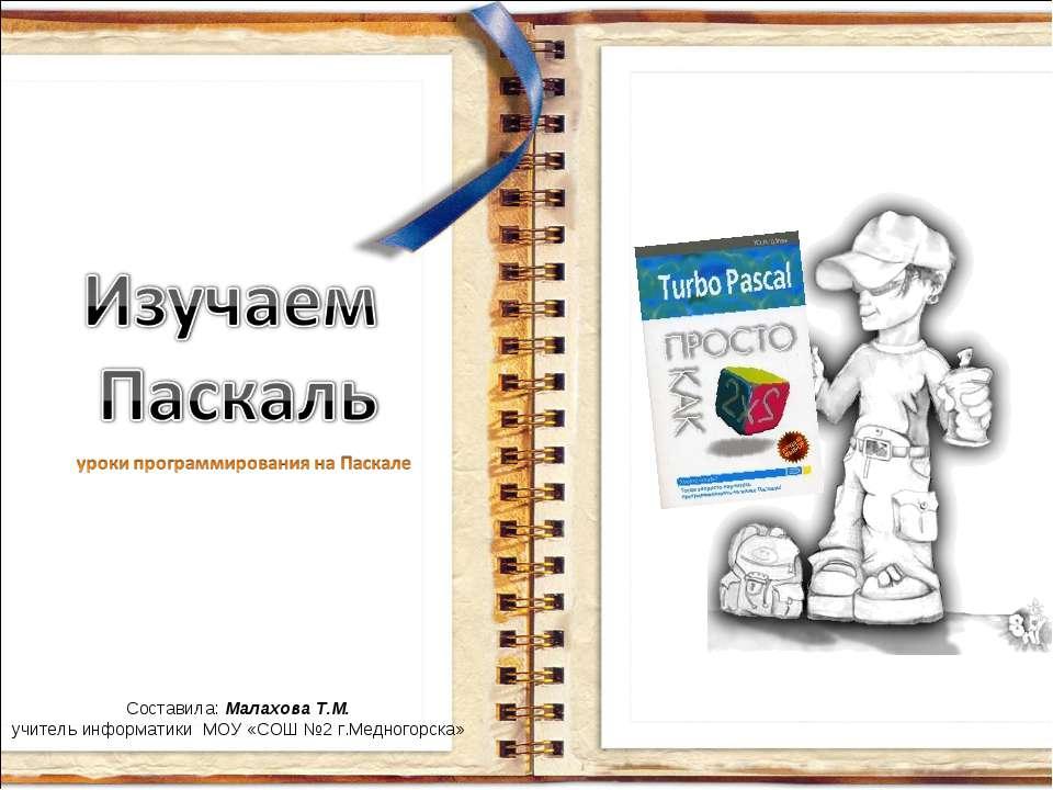 Составила: Малахова Т.М. учитель информатики МОУ «СОШ №2 г.Медногорска»