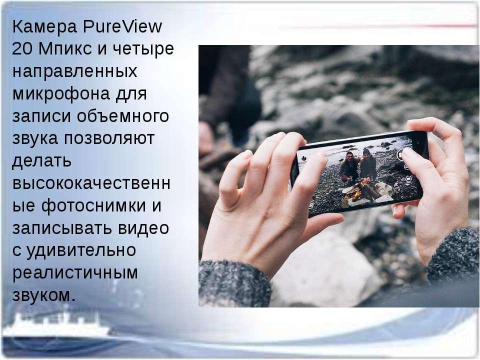 Камера PureView 20 Мпикс и четыре направленных микрофона для записи объемного...