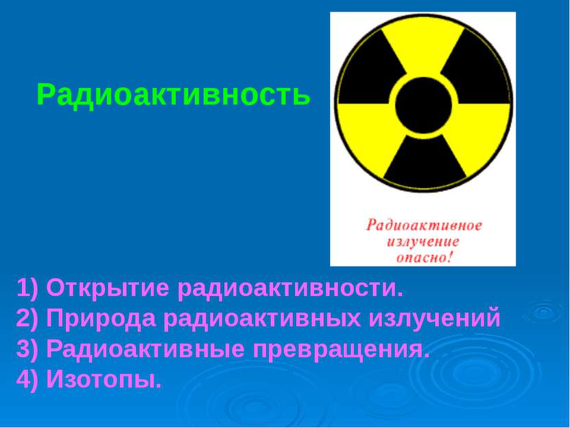 Радиоактивность 1) Открытие радиоактивности. 2) Природа радиоактивных излучен...