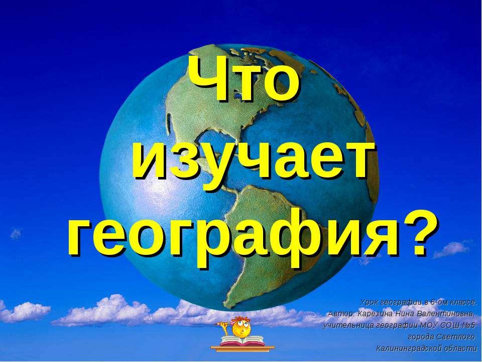 Что изучает география? Урок географии в 6-ом классе. Автор: Карезина Нина Вал...