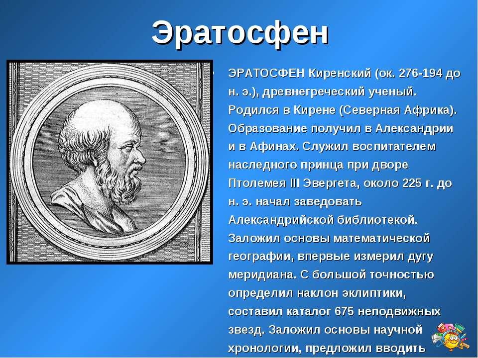 Эратосфен ЭРАТОСФЕН Киренский (ок. 276-194 до н. э.), древнегреческий ученый....
