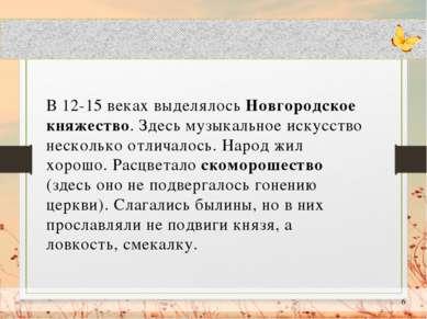 В 12-15 веках выделялось Новгородское княжество. Здесь музыкальное искусство ...