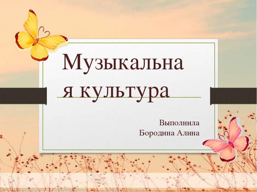 Выполнила Бородина Алина Музыкальная культура