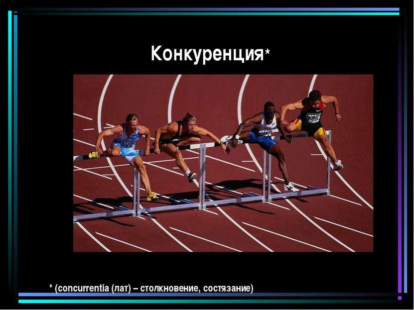 Конкуренция* * (concurrentia (лат) – столкновение, состязание)