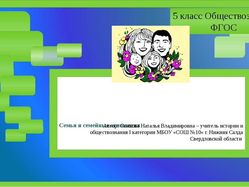 Семья и семейные отношения Автор: Семкова Наталья Владимировна – учитель исто...