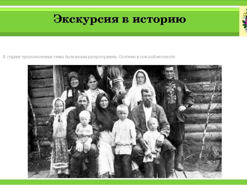 Экскурсия в историю В старину трехполколенные семьи были весьма распространен...