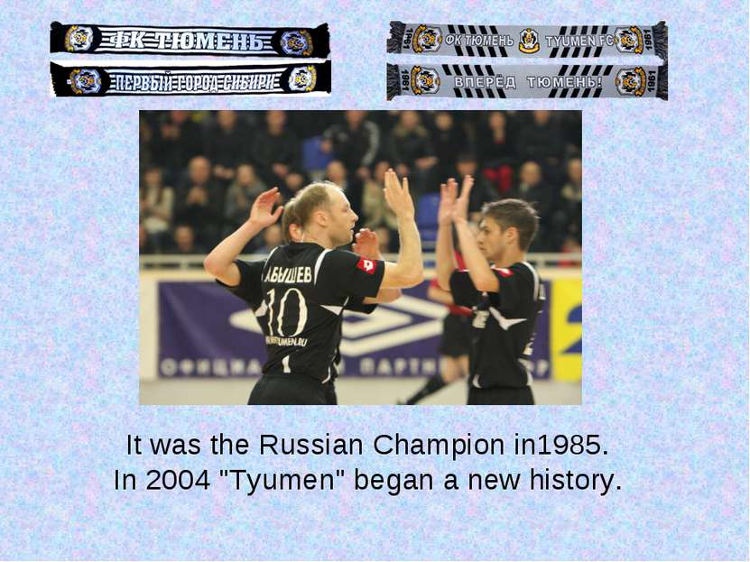 "It was the Russian Champion in1985. In 2004 ""Tyumen"" began a new history."
