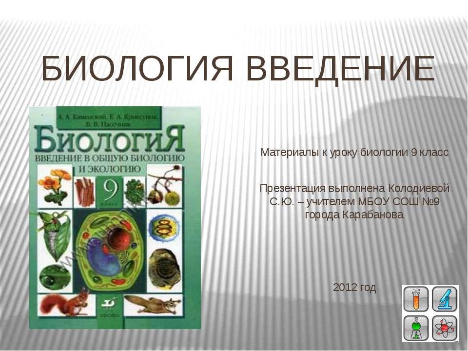 БИОЛОГИЯ ВВЕДЕНИЕ Материалы к уроку биологии 9 класс Презентация выполнена Ко...