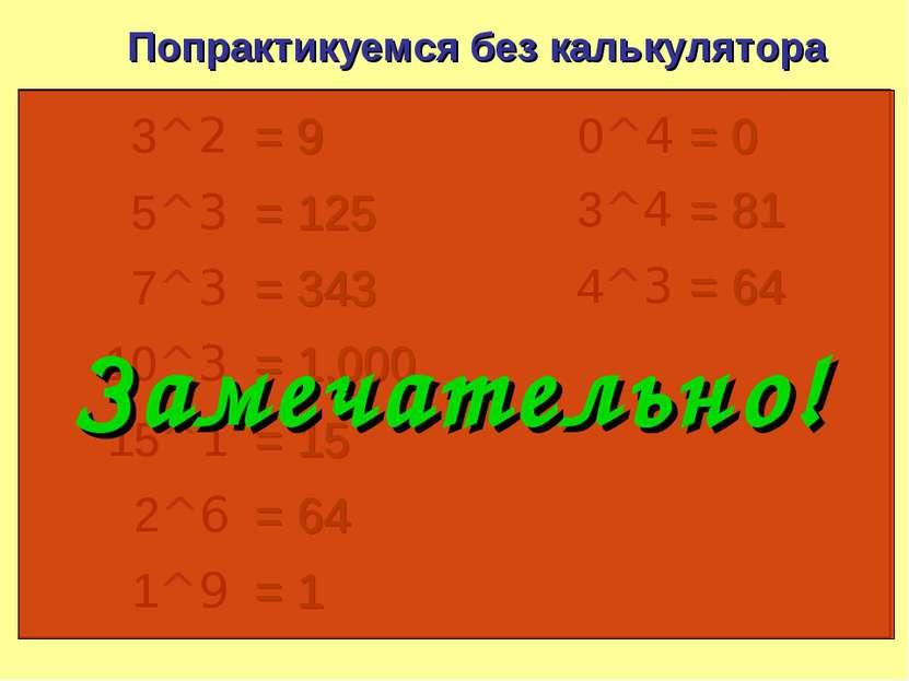 Попрактикуемся без калькулятора 3^2 = 9 5^3 = 125 7^3 = 343 10^3 = 1,000 15^1...