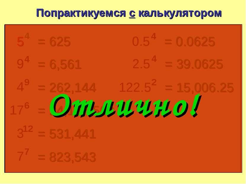 5 4 Попрактикуемся с калькулятором = 625 9 4 = 6,561 4 9 = 262,144 17 6 = 24,...